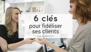 6 clés pour fidéliser ses clients